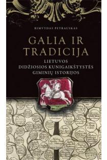 Galia ir tradicija. Lietuvos Didžiosios Kunigaikštystės giminių istorijos | Rimvydas Petrauskas