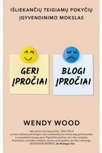 Geri įpročiai, blogi įpročiai. Išliekančių teigiamų pokyčių įgyvendinimo mokslas | Wendy Wood