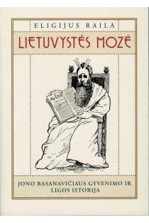 Lietuvystės Mozė. Jono Basanavičiaus gyvenimo ir ligos istorija | Eligijus Raila