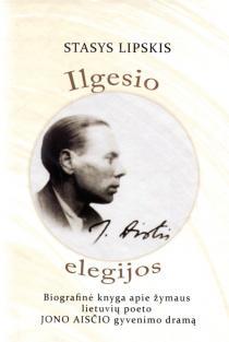 Ilgesio elegijos. Biografinė knyga apie žymaus lietuvių poeto Jono Aisčio gyvenimo dramą | Stasys Lipskis
