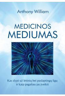 Medicinos mediumas. Kas slypi už lėtinių bei paslaptingų ligų ir kaip pagaliau jas įveikti | Anthony William