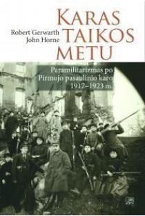 Karas taikos metu. Paramilitarizmas po Pirmojo pasaulinio karo 1917-1923 m. | Robert Gerwarth, Tomas Balkelis