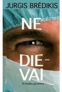 Ne Dievai: iš medikų gyvenimo, I-II dalys | Jurgis Brėdikis