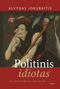 Politinis idiotas. Apie neišvengiamą politikos kvailybę | Alvydas Jokubaitis