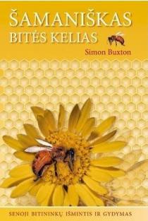 Šamaniškas bitės kelias. Senoji bitininkų išmintis ir gydymas | Simon Buxton