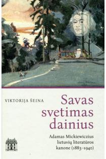 Savas svetimas dainius. Adamas Mickiewiczius lietuvių literatūros kanone (1883–1940) | Viktorija Šeina