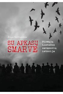 Su apkasų smarve. Pirmųjų Lietuvos savanorių istorija | Jonas Kiriliauskas