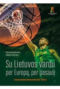 Su Lietuvos vardu per Europą, per pasaulį. Lietuvos krepšinio rinktinių kelias (2014–2019) | Algimantas Bertašius, Vaidotas Zajarskas