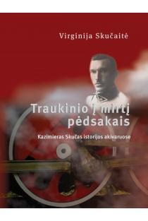 Traukinio į mirtį pėdsakais. Kazimieras Skučas istorijos akivaruose | Virginija Skučaitė