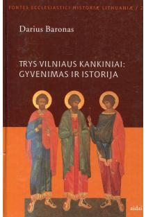 Trys Vilniaus kankiniai. Gyvenimas ir istorija | Darius Baronas