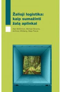 Žalioji logistika: kaip sumažinti žalą aplinkai | Alan McKinnon, Michael Browne, Anthony Whiteing, Maja Piecyk